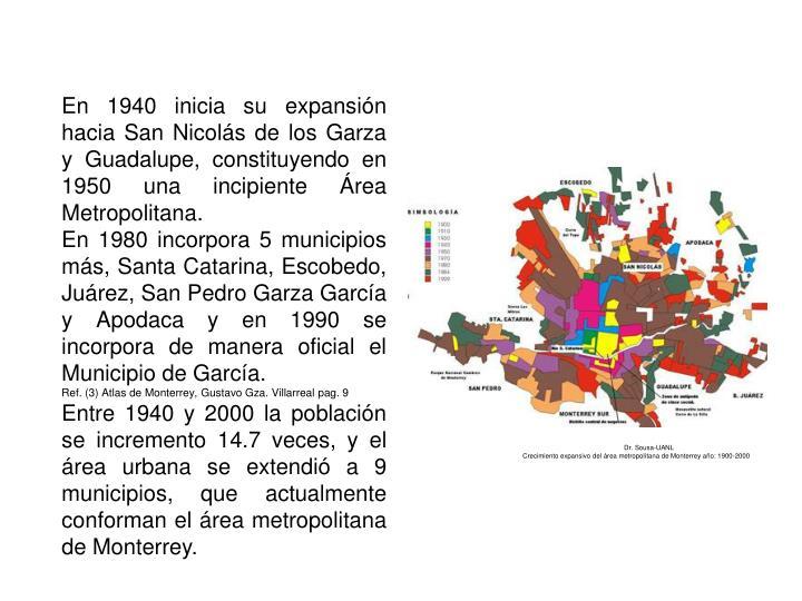 En 1940 inicia su expansión hacia San Nicolás de los Garza y Guadalupe, constituyendo en 1950 una incipiente Área Metropolitana.