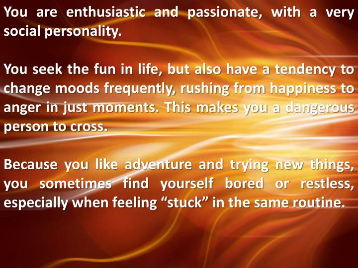 You are enthusiastic and passionate, with a very social personality.