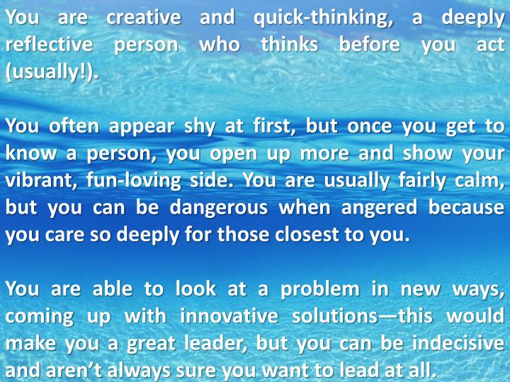 You are creative and quick-thinking, a deeply reflective person who thinks before you act (usually!).