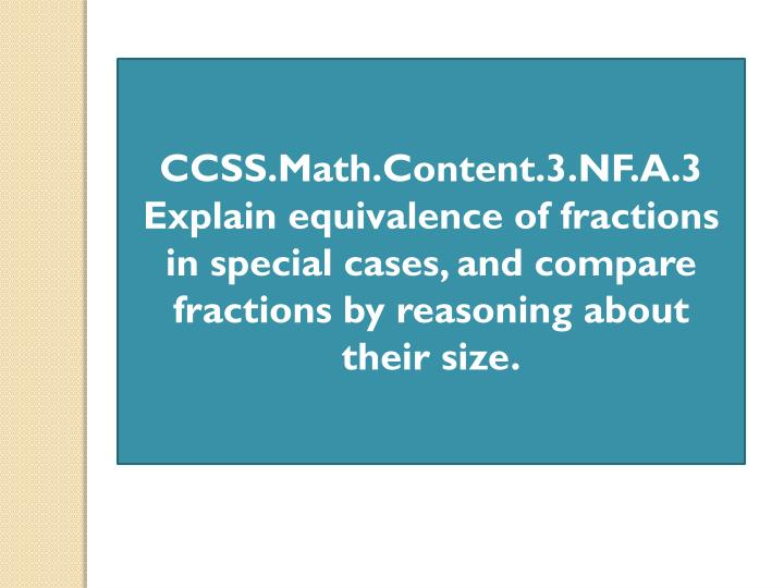 CCSS.Math.Content.3.NF.A.3 Explain equivalence of fractions in special cases, and compare fractions by reasoning about their size.