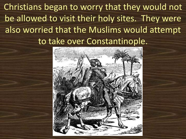 Christians began to worry that they would not be allowed to visit their holy sites.  They were also worried that the Muslims would attempt to take over Constantinople.