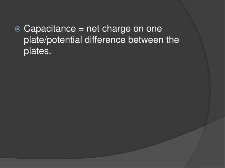 Capacitance = net charge on one plate/potential difference between the plates.