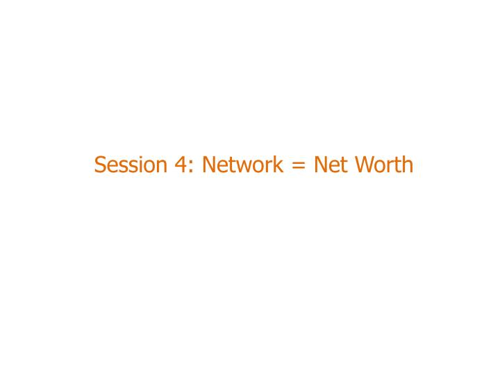 Session 4: Network = Net Worth