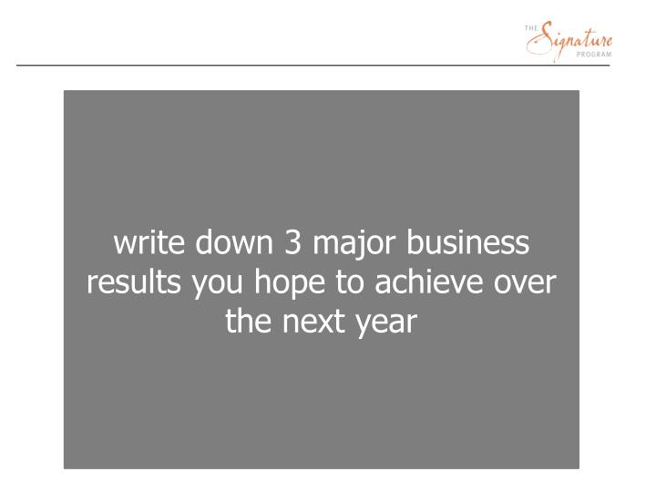 write down 3 major business results you hope to achieve over the next year