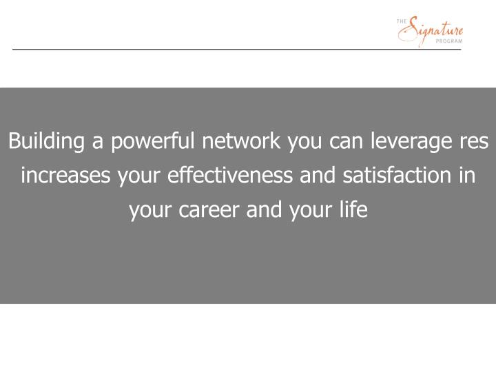 Building a powerful network you can leverage res increases your effectiveness and satisfaction in your career and your life