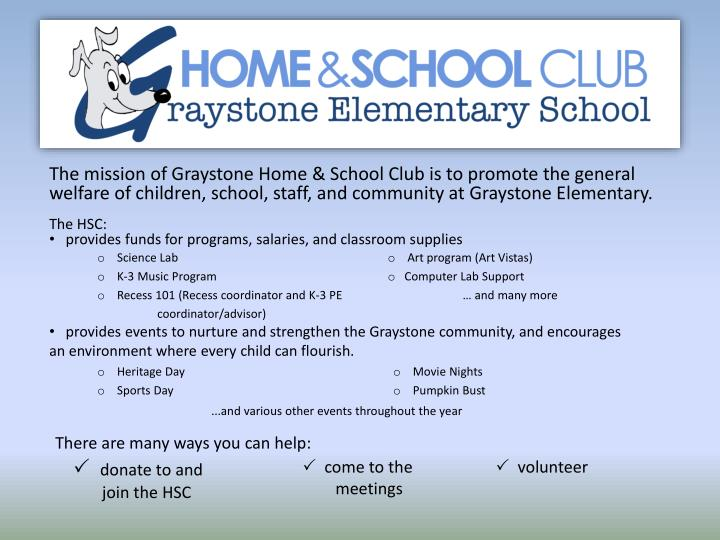 The mission of Graystone Home & School Club is to promote the general welfare of children, school, s...