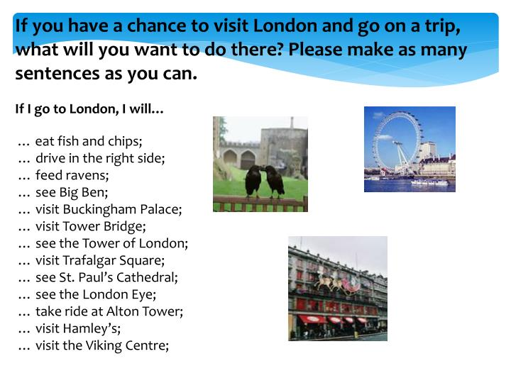 If you have a chance to visit London and go on a trip, what will you want to do there? Please make as many sentences as you can