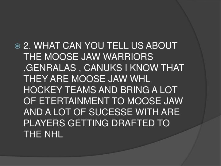 2. WHAT CAN YOU TELL US ABOUT THE MOOSE JAW WARRIORS ,GENRALAS , CANUKS I KNOW THAT THEY ARE MOOSE JAW WHL HOCKEY TEAMS AND BRING A LOT OF ETERTAINMENT TO MOOSE JAW AND A LOT OF SUCESSE WITH ARE PLAYERS GETTING DRAFTED TO THE NHL