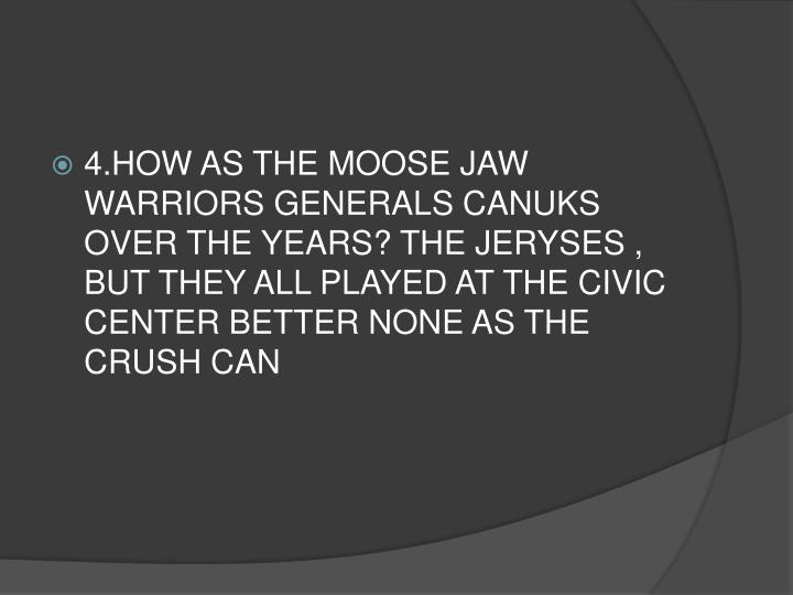 4.HOW AS THE MOOSE JAW WARRIORS GENERALS CANUKS OVER THE YEARS? THE JERYSES , BUT THEY ALL PLAYED AT THE CIVIC CENTER BETTER NONE AS THE CRUSH CAN