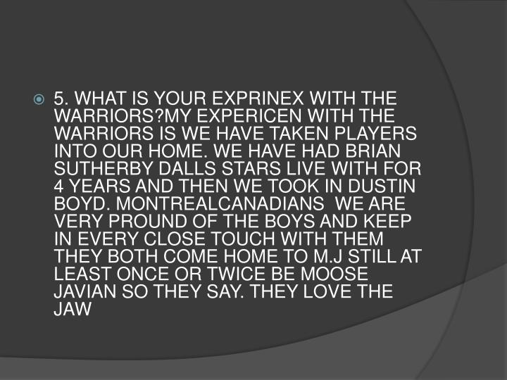 5. WHAT IS YOUR EXPRINEX WITH THE WARRIORS?MY EXPERICEN WITH THE WARRIORS IS WE HAVE TAKEN PLAYERS INTO OUR HOME. WE HAVE HAD BRIAN SUTHERBY DALLS STARS LIVE WITH FOR 4 YEARS AND THEN WE TOOK IN DUSTIN BOYD. MONTREALCANADIANS  WE ARE VERY PROUND OF THE BOYS AND KEEP IN EVERY CLOSE TOUCH WITH THEM THEY BOTH COME HOME TO M.J STILL AT LEAST ONCE OR TWICE BE MOOSE JAVIAN SO THEY SAY. THEY LOVE THE JAW