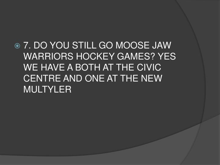 7. DO YOU STILL GO MOOSE JAW WARRIORS HOCKEY GAMES? YES  WE HAVE A BOTH AT THE CIVIC CENTRE AND ONE AT THE NEW MULTYLER