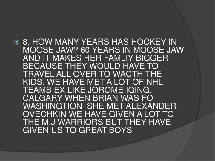 8. HOW MANY YEARS HAS HOCKEY IN MOOSE JAW? 60 YEARS IN MOOSE JAW  AND IT MAKES HER FAMLIY BIGGER BECAUSE THEY WOULD HAVE TO TRAVEL ALL OVER TO WACTH THE KIDS. WE HAVE MET A LOT OF NHL TEAMS EX LIKE JOROME IGING. CALGARY WHEN BRIAN WAS FO WASHINGTION  SHE MET ALEXANDER OVECHKIN WE HAVE GIVEN A LOT TO THE M.J WARRIORS BUT THEY HAVE GIVEN US TO GREAT BOYS