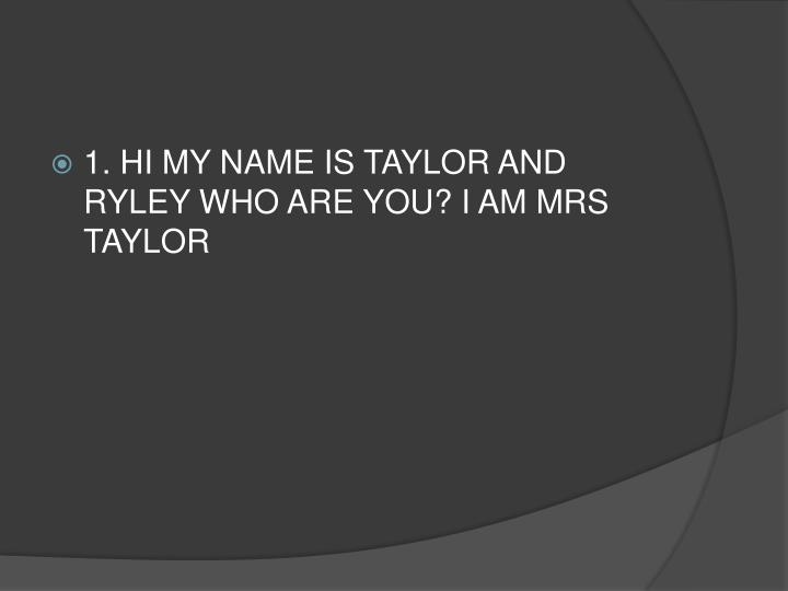1. HI MY NAME IS TAYLOR AND RYLEY WHO ARE YOU? I AM MRS TAYLOR