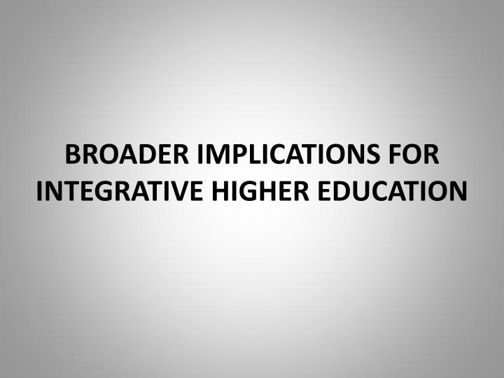 BROADER IMPLICATIONS FOR INTEGRATIVE HIGHER EDUCATION