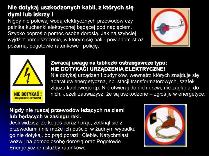 Nie dotykaj uszkodzonych kabli, z których się dymi lub iskrzy !