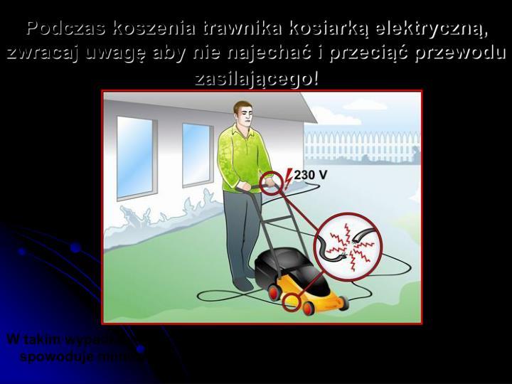 Podczas koszenia trawnika kosiarką elektryczną, zwracaj uwagę aby nie najechać i przeciąć przewodu zasilającego!