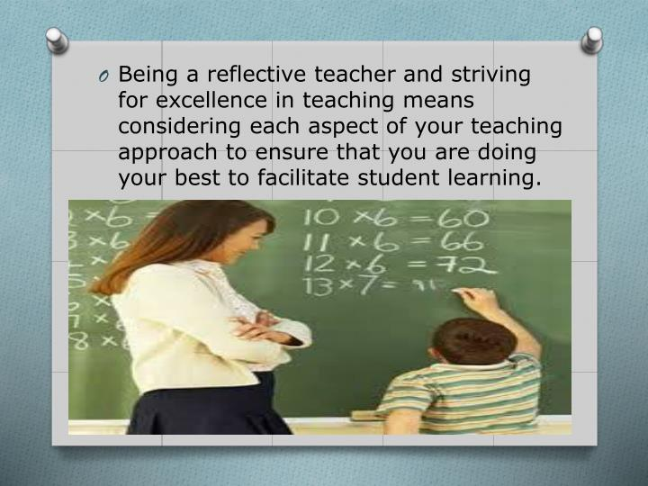 Being a reflective teacher and striving for excellence in teaching means considering each aspect of your teaching approach to ensure that you are doing your best to facilitate student learning.