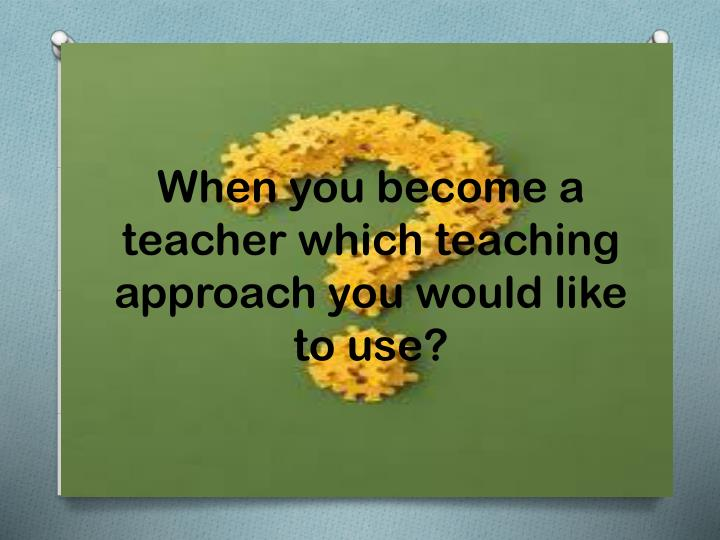 When you become a teacher which teaching approach you would like to use?