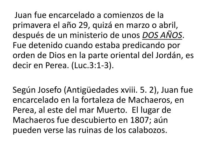 Juan fue encarcelado a comienzos de la primavera el año 29, quizá en marzo o abril, después de un ministerio de unos