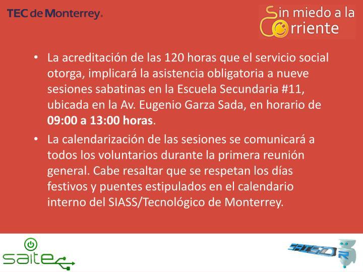 La acreditación de las 120 horas que el servicio social otorga, implicará la asistencia obligatoria a nueve sesiones sabatinas en la Escuela Secundaria #11, ubicada en la Av. Eugenio Garza Sada, en horario de