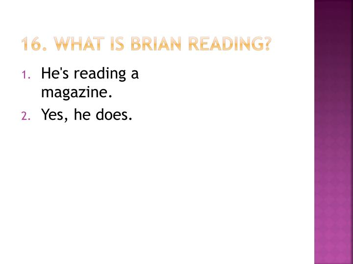 16. What is Brian reading?