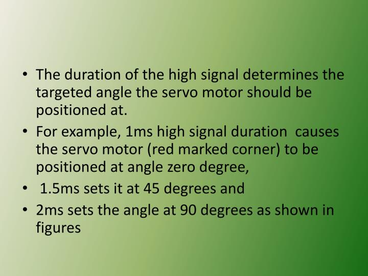 The duration of the high signal determines the targeted angle the servo motor should be positioned at.