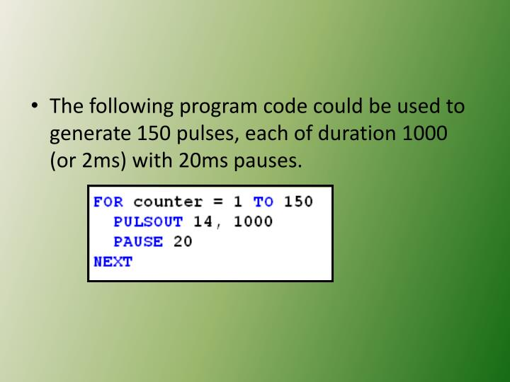 The following program code could be used to generate 150 pulses, each of duration 1000 (or 2ms) with 20ms pauses.