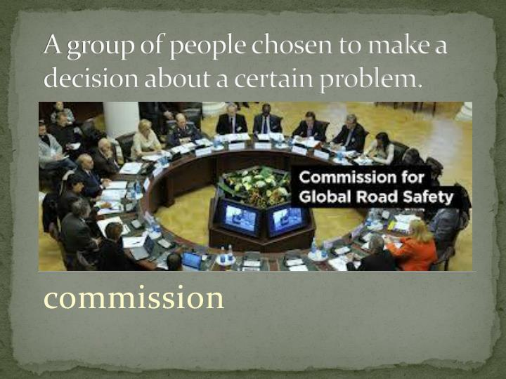 A group of people chosen to make a decision about a certain problem.