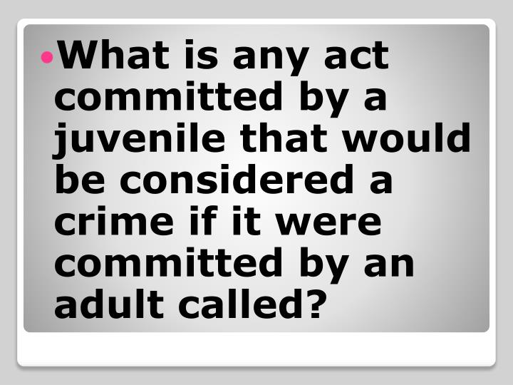 What is any act committed by a juvenile that would be considered a crime if it were committed by an adult called?