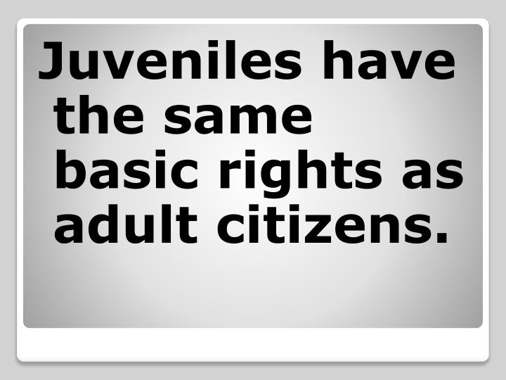 Juveniles have the same basic rights as adult citizens.