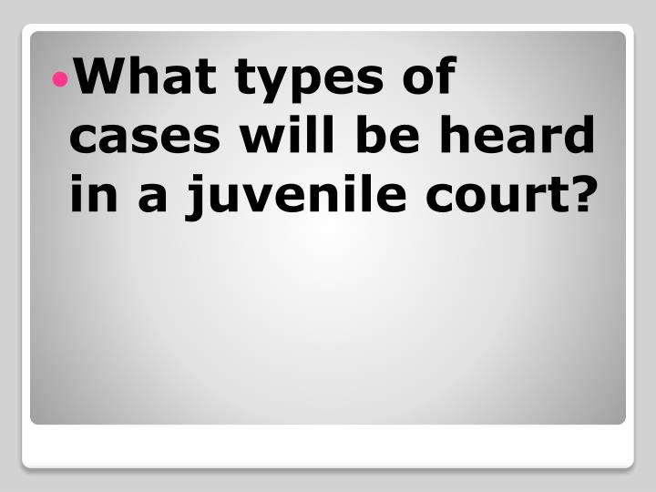 What types of cases will be heard in a juvenile court?