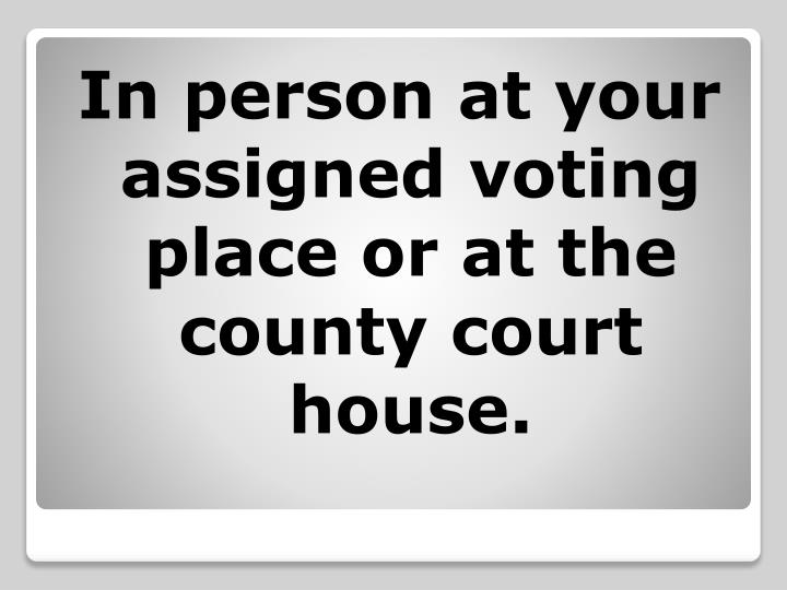 In person at your assigned voting place or at the county court house.