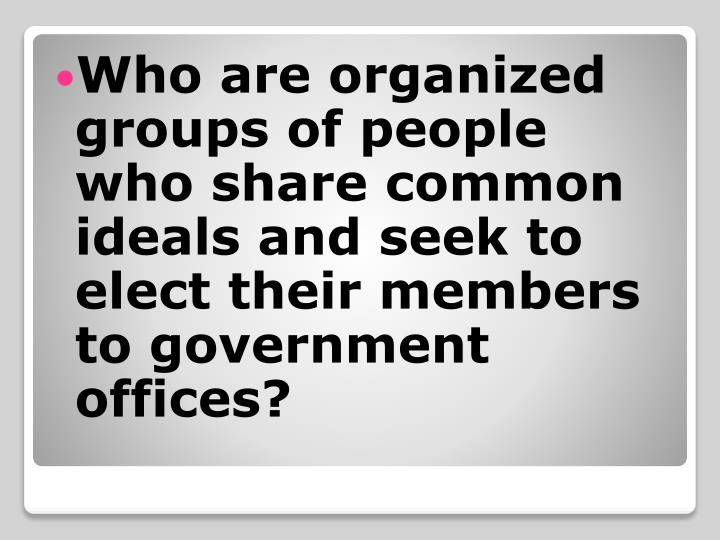 Who are organized groups of people who share common ideals and seek to elect their members to government offices?