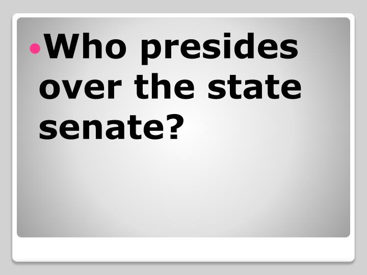 Who presides over the state senate?