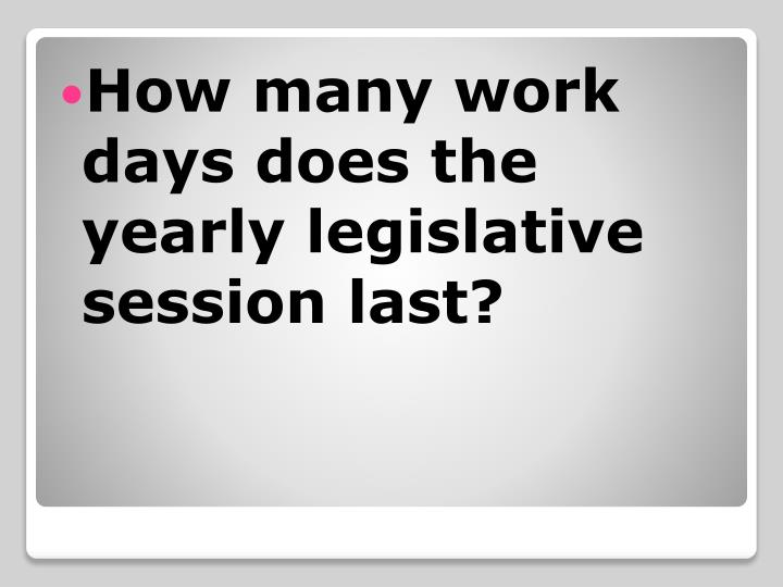How many work days does the yearly legislative session last?