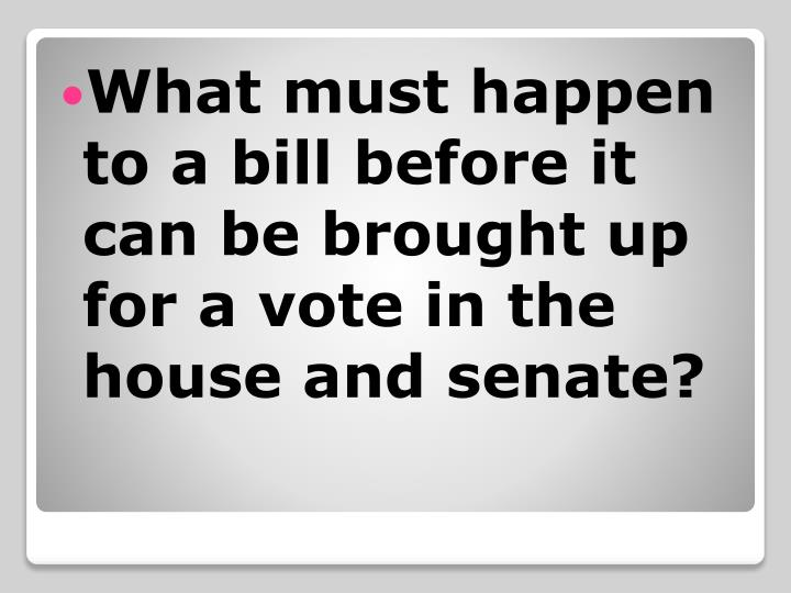 What must happen to a bill before it can be brought up for a vote in the house and senate?