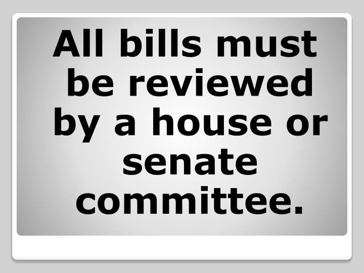 All bills must be reviewed by a house or senate committee.