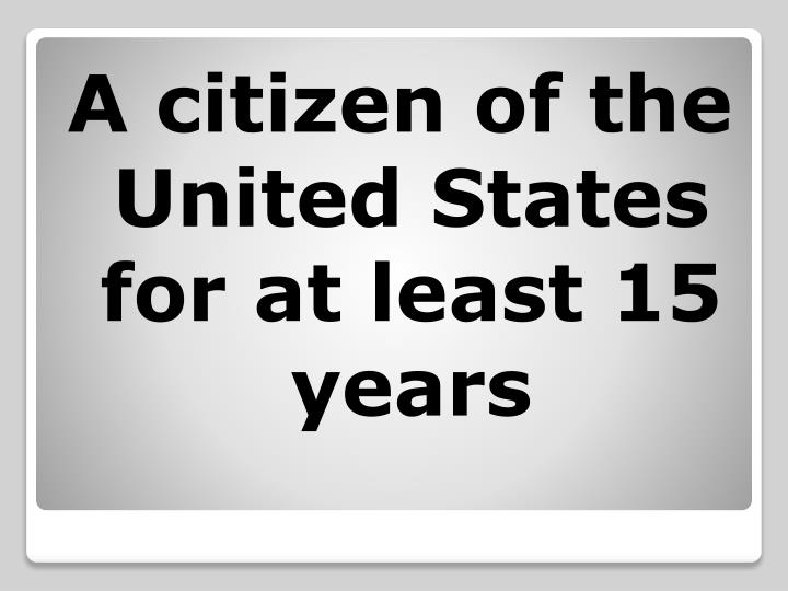 A citizen of the United States for at least 15 years