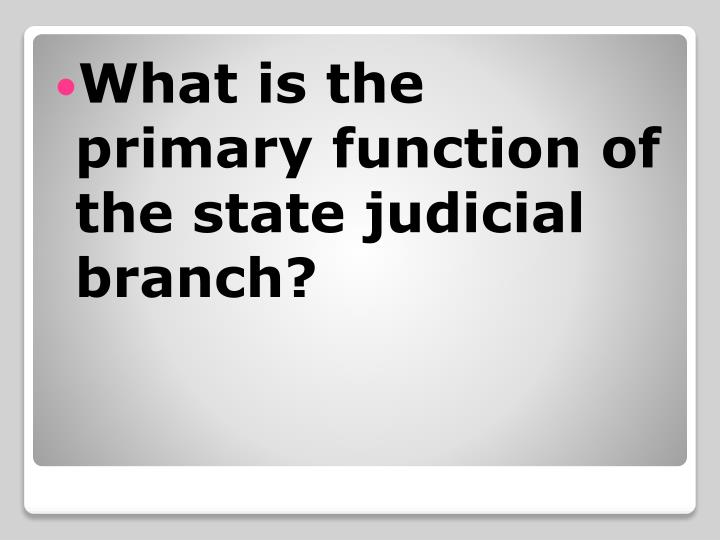 What is the primary function of the state judicial branch?