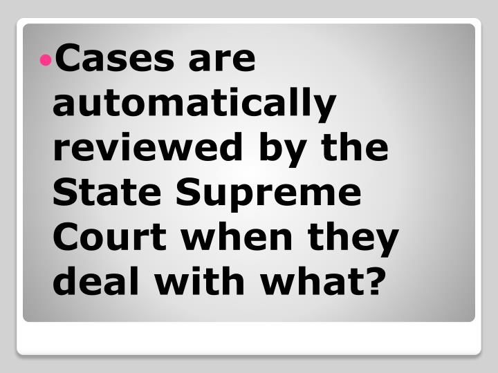 Cases are automatically reviewed by the State Supreme Court when they deal with what?