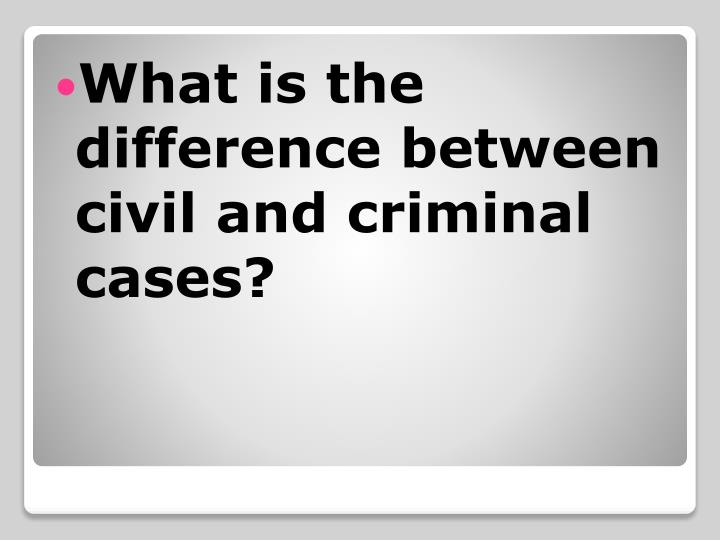 What is the difference between  civil and criminal cases?