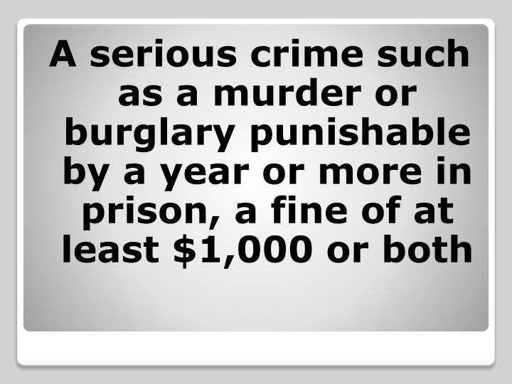 A serious crime such as a murder or burglary punishable by a year or more in prison, a fine of at least $1,000 or both