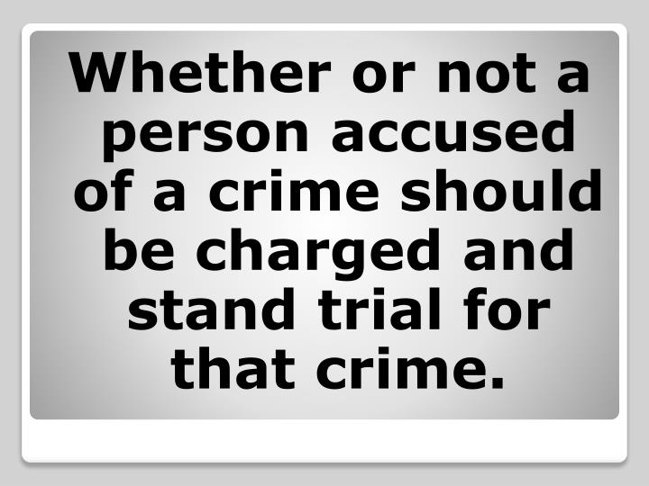 Whether or not a person accused of a crime should be charged and stand trial for that crime.