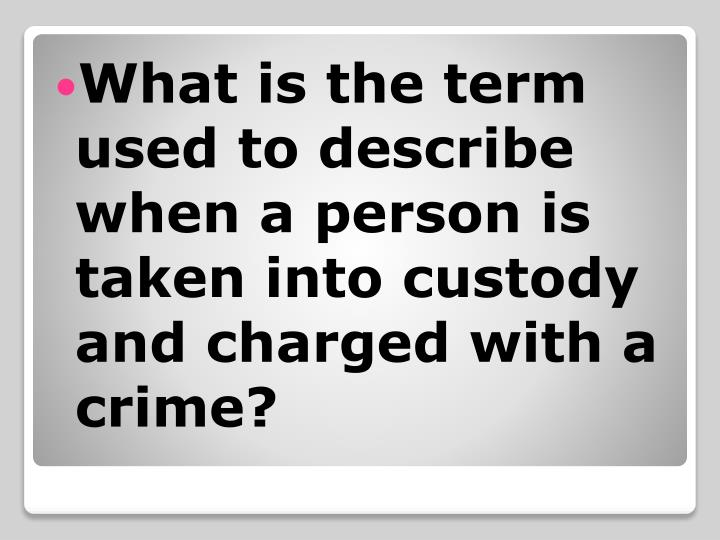 What is the term used to describe when a person is taken into custody and charged with a crime?