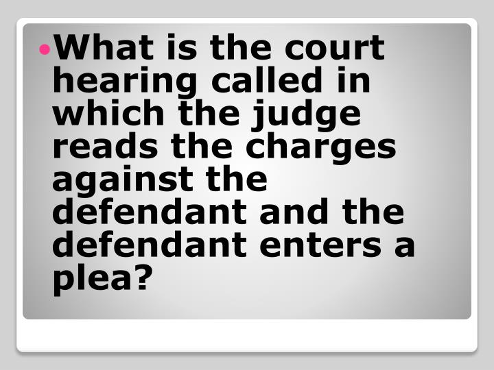 What is the court hearing called in which the judge reads the charges against the defendant and the defendant enters a plea?