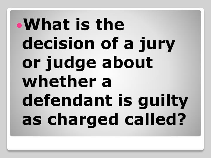 What is the decision of a jury or judge about whether a defendant is guilty as charged called?