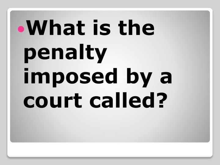 What is the penalty imposed by a court called?