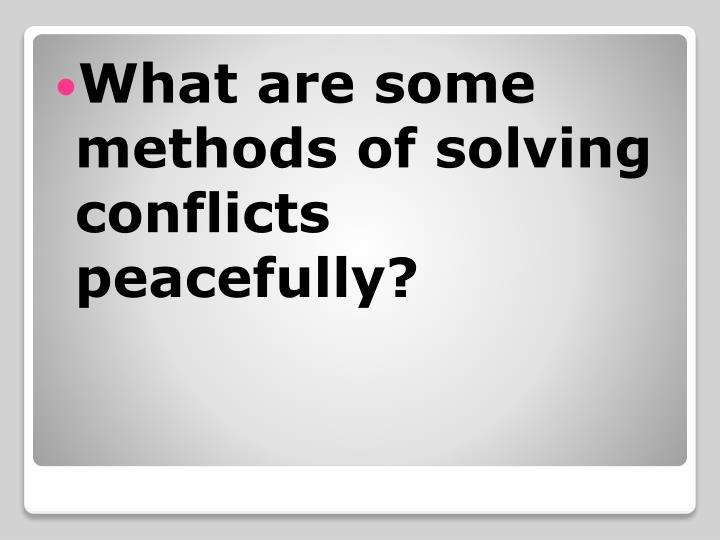 What are some methods of solving conflicts peacefully?
