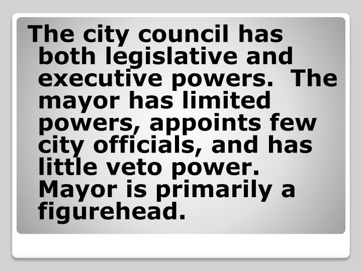 The city council has both legislative and executive powers.  The mayor has limited powers, appoints few city officials, and has little veto power.  Mayor is primarily a figurehead.