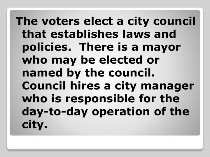 The voters elect a city council that establishes laws and policies.  There is a mayor who may be elected or named by the council.  Council hires a city manager who is responsible for the day-to-day operation of the city.